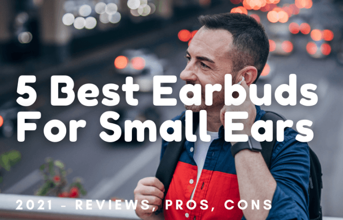 The 5 Best Earbuds For Small Ears 2021 – Reviews, Pros, Cons